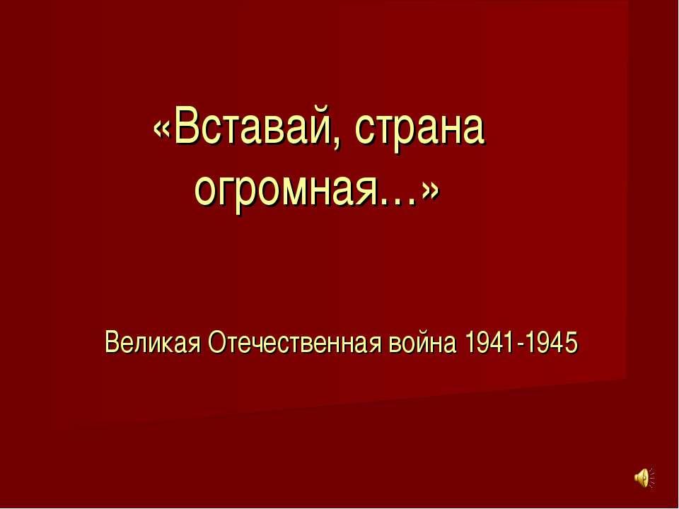 «Вставай, страна огромная…» Великая Отечественная война 1941-1945