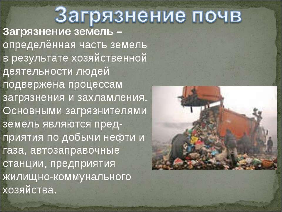 Загрязнение земель – определённая часть земель в результате хозяйственной дея...