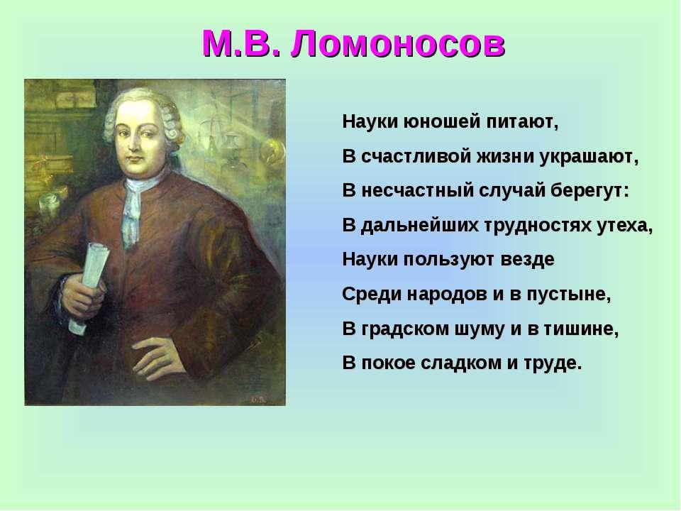 М.В. Ломоносов Науки юношей питают, В счастливой жизни украшают, В несчастный...