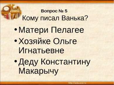 Вопрос № 5 Кому писал Ванька? Матери Пелагее Хозяйке Ольге Игнатьевне Деду Ко...