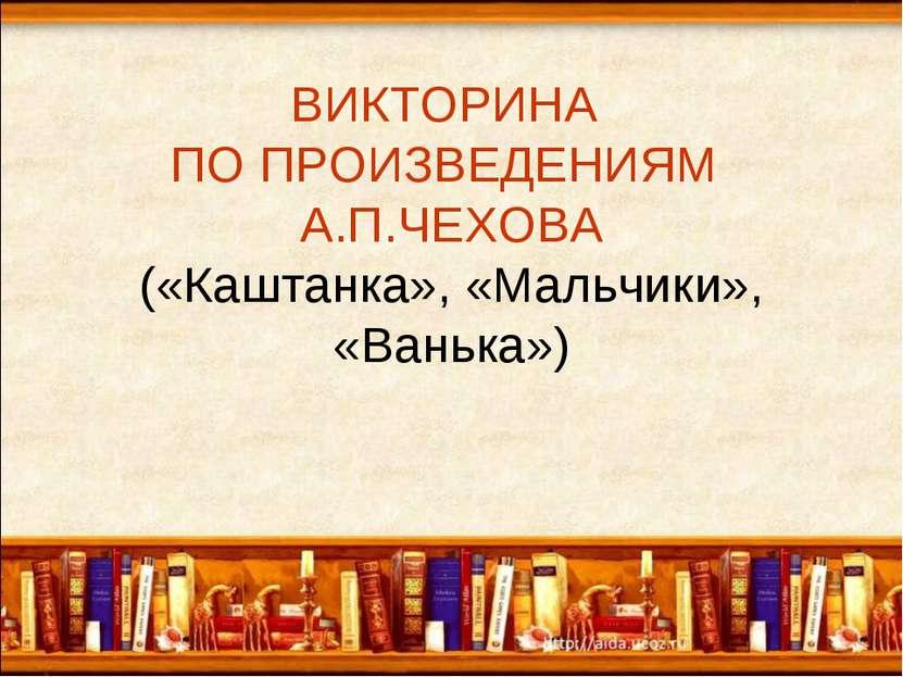 ВИКТОРИНА ПО ПРОИЗВЕДЕНИЯМ А.П.ЧЕХОВА («Каштанка», «Мальчики», «Ванька»)
