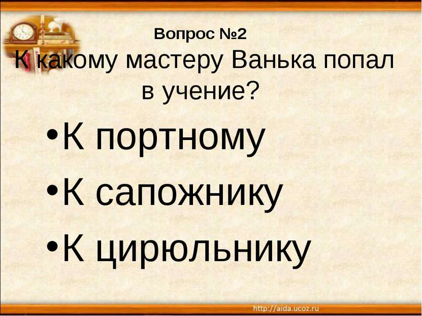 Вопрос №2 К какому мастеру Ванька попал в учение? К портному К сапожнику К ци...