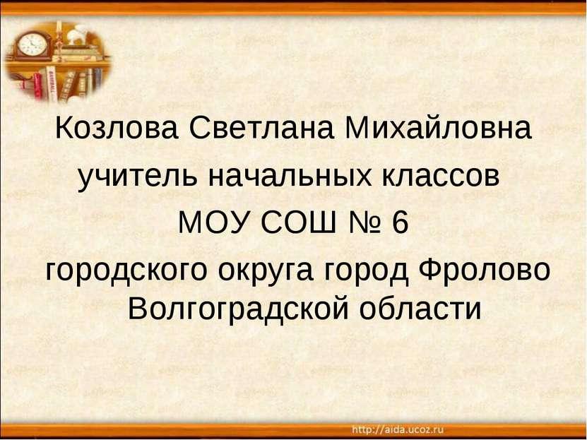 Козлова Светлана Михайловна учитель начальных классов МОУ СОШ № 6 городского ...