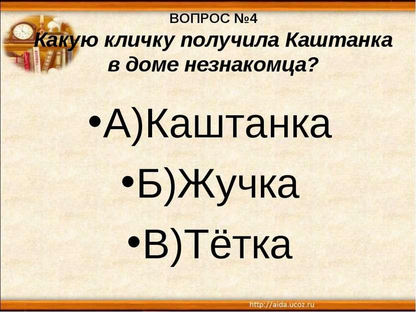 ВОПРОС №4 Какую кличку получила Каштанка в доме незнакомца? А)Каштанка Б)Жучк...