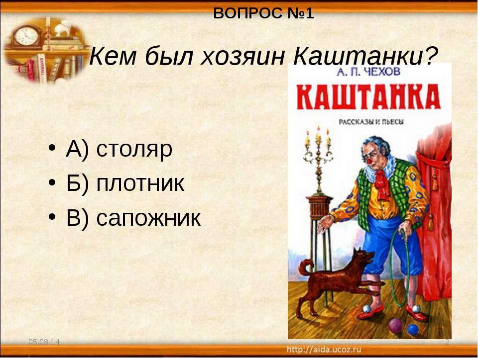 А) столяр Б) плотник В) сапожник * * ВОПРОС №1 Кем был хозяин Каштанки?