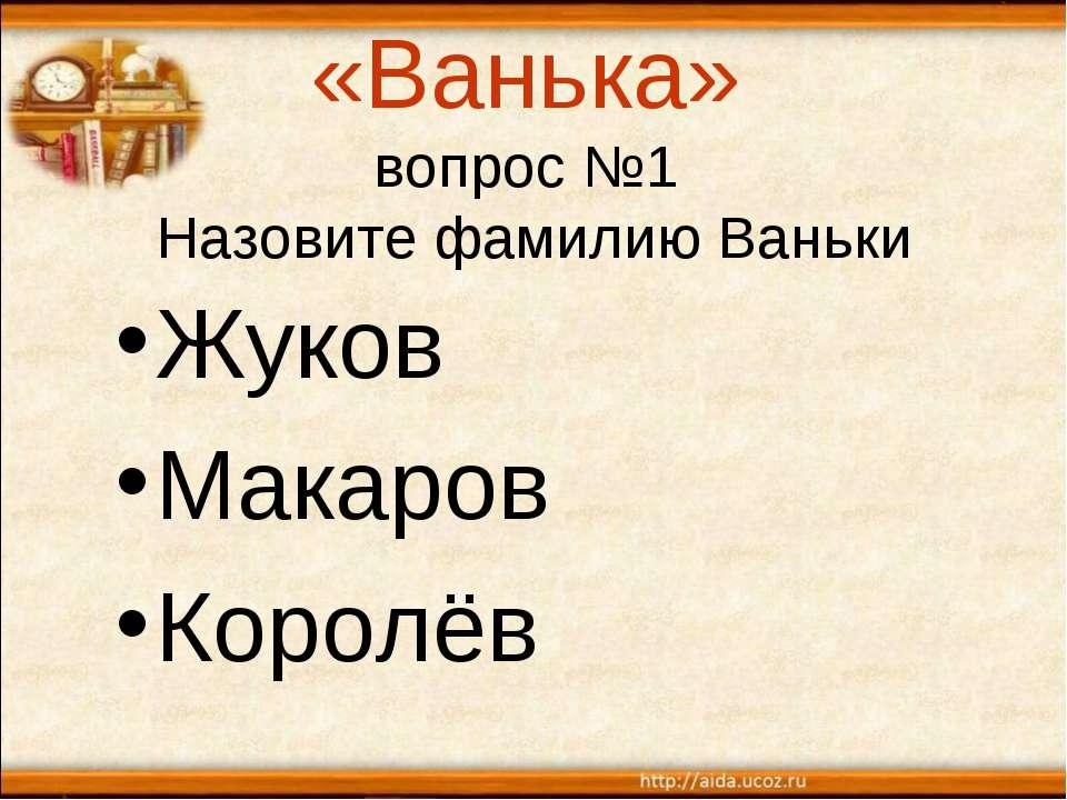 «Ванька» вопрос №1 Назовите фамилию Ваньки Жуков Макаров Королёв