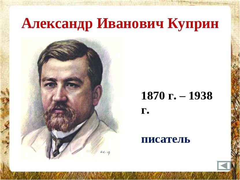 Александр Иванович Куприн 1870 г. – 1938 г. писатель
