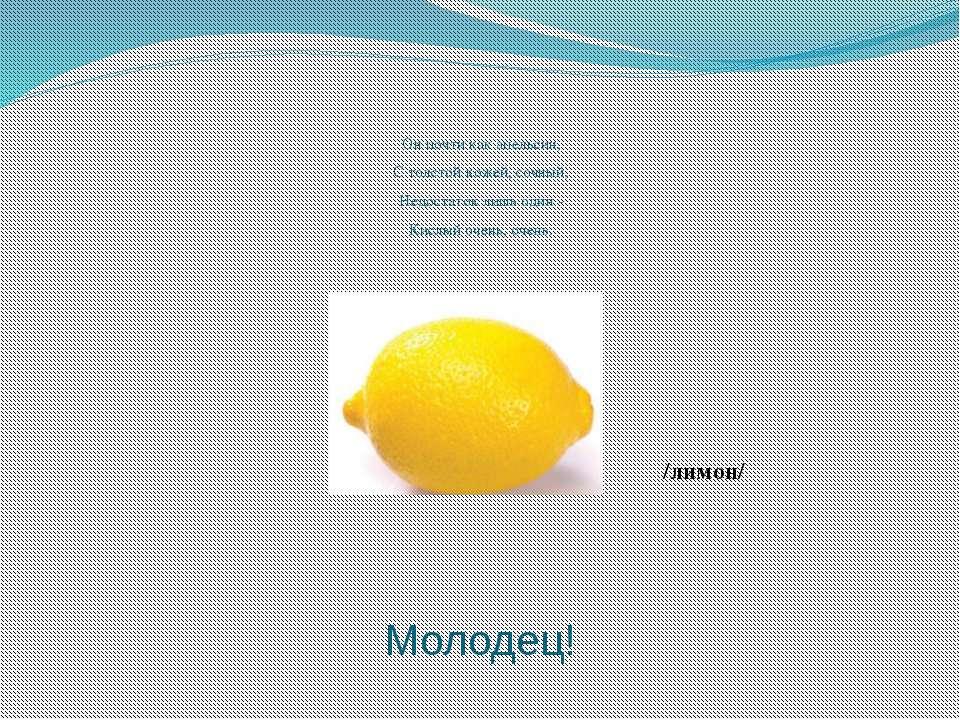 Он почти как апельсин, С толстой кожей, сочный, Недостаток лишь один - Кислый...