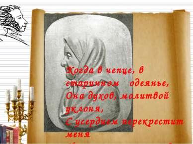 Когда в чепце, в старинном одеянье, Она духов, молитвой уклоня, С усердием пе...
