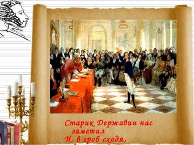 Старик Державин нас заметил И, в гроб сходя, благословил...