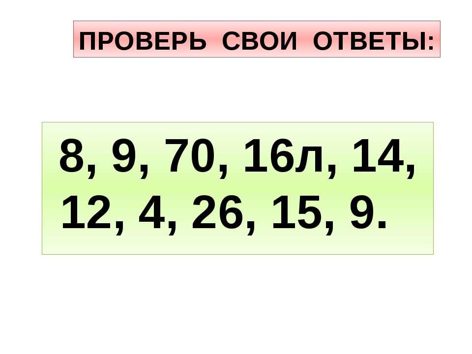 ПРОВЕРЬ СВОИ ОТВЕТЫ: 8, 9, 70, 16л, 14, 12, 4, 26, 15, 9.