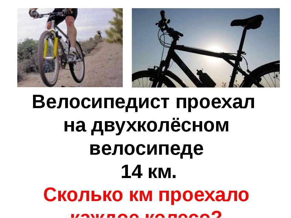 Велосипедист проехал на двухколёсном велосипеде 14 км. Сколько км проехало ка...