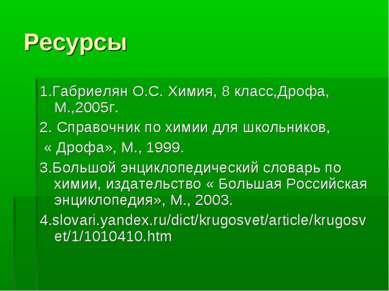 Ресурсы 1.Габриелян О.С. Химия, 8 класс,Дрофа, М.,2005г. 2. Справочник по хим...