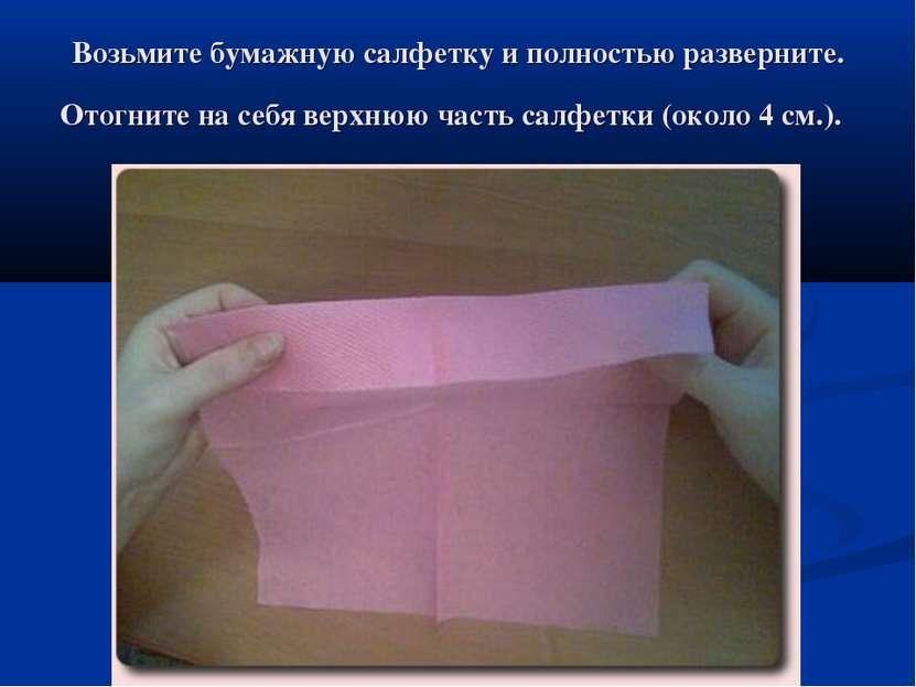 Возьмите бумажную салфетку и полностью разверните. Отогните на себя верхнюю ч...