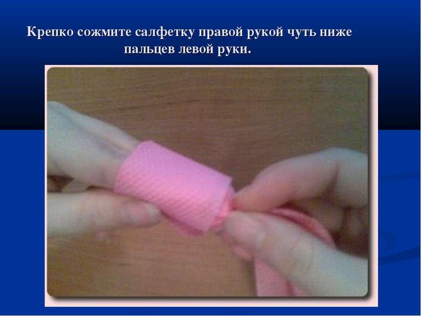 Крепко сожмите салфетку правой рукой чуть ниже пальцев левой руки.