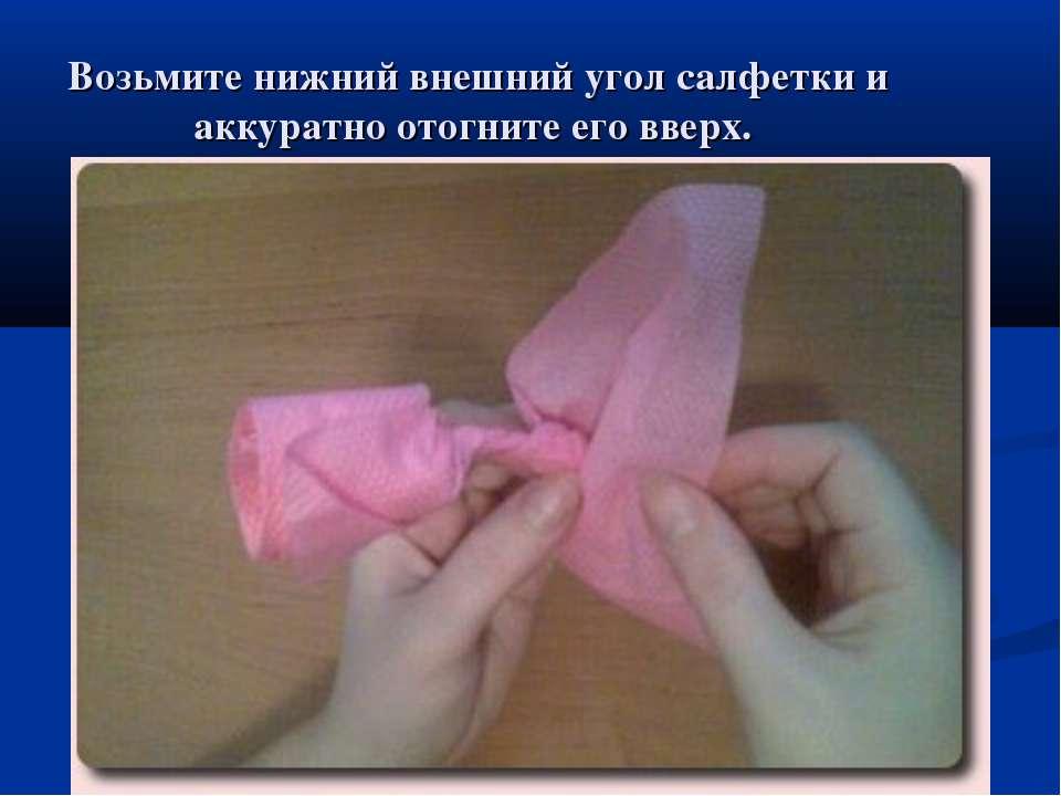 Возьмите нижний внешний угол салфетки и аккуратно отогните его вверх.