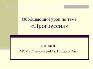 Обобщающий урок по теме «Прогрессии» 9 КЛАСС МОУ «Гимназия №14 г. Йошкар-Ола»