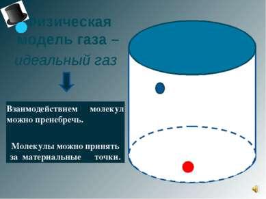 Физическая модель газа – идеальный газ Взаимодействием молекул можно пренебре...