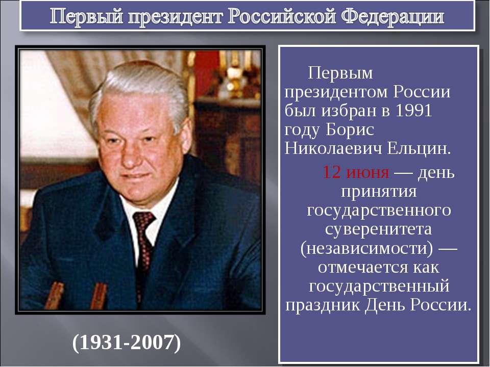 Первым президентом России был избран в 1991 году Борис Николаевич Ельцин. 12 ...