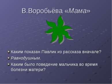 В.Воробьёва «Мама» Каким показан Павлик из рассказа вначале? Равнодушным. Как...