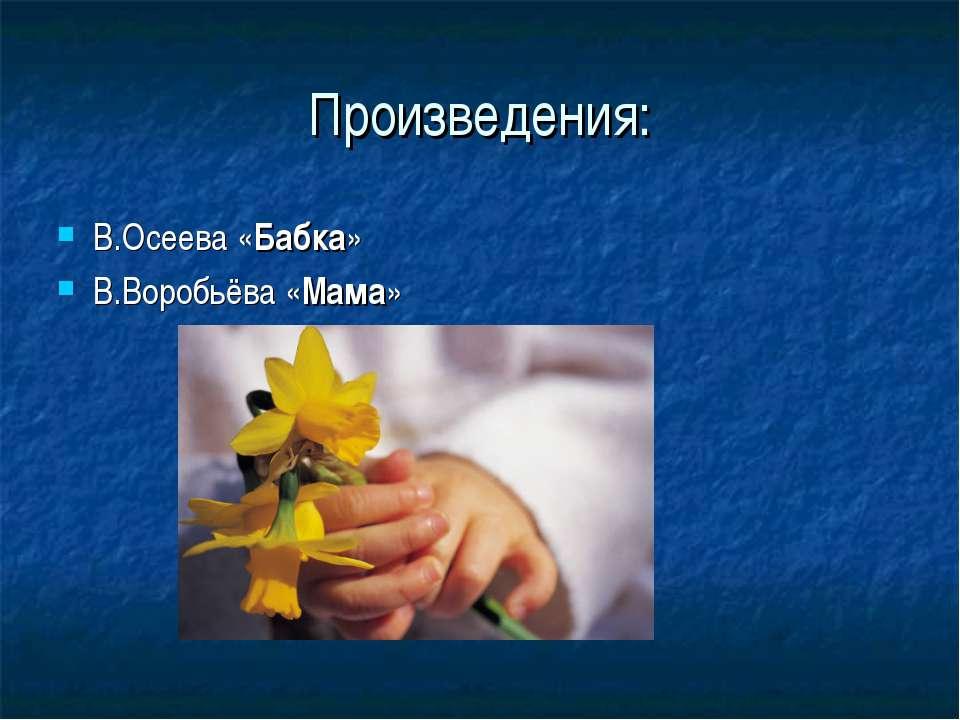 Произведения: В.Осеева «Бабка» В.Воробьёва «Мама»