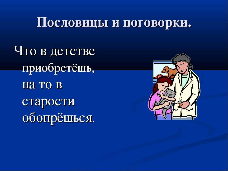 Пословицы и поговорки. Что в детстве приобретёшь, на то в старости обопрёшься.