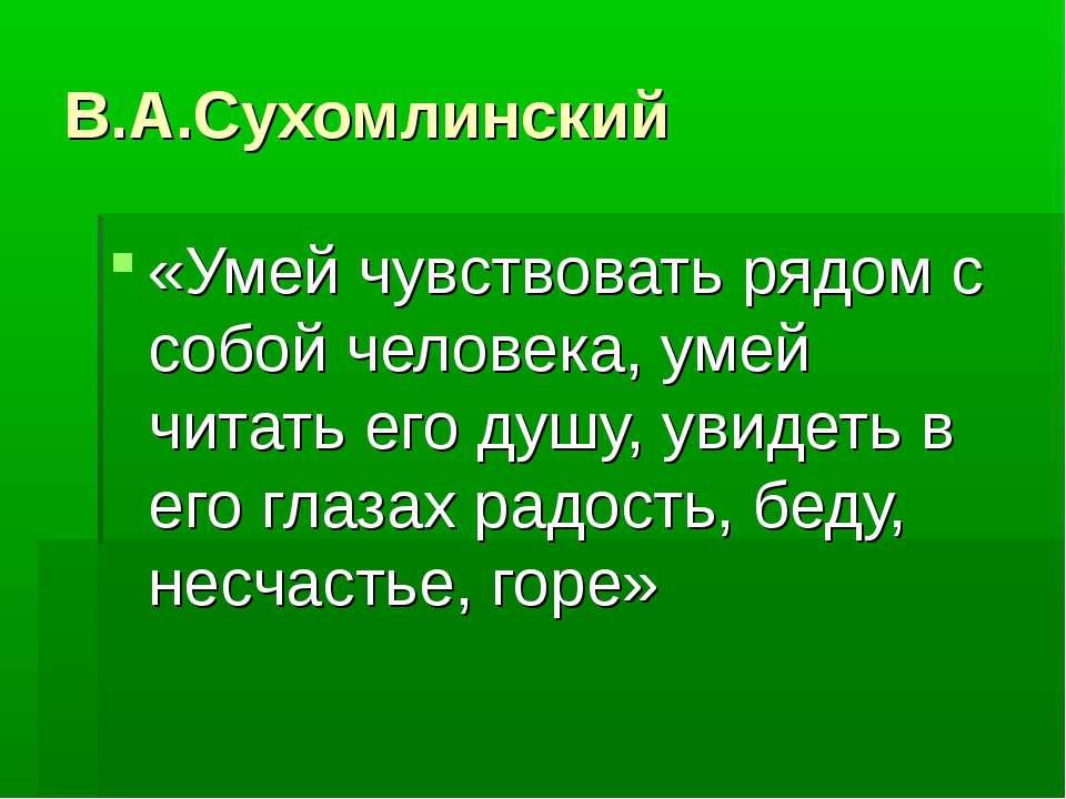 В.А.Сухомлинский «Умей чувствовать рядом с собой человека, умей читать его ду...