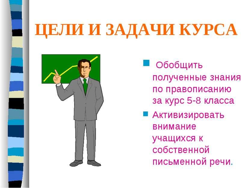 ЦЕЛИ И ЗАДАЧИ КУРСА Обобщить полученные знания по правописанию за курс 5-8 кл...