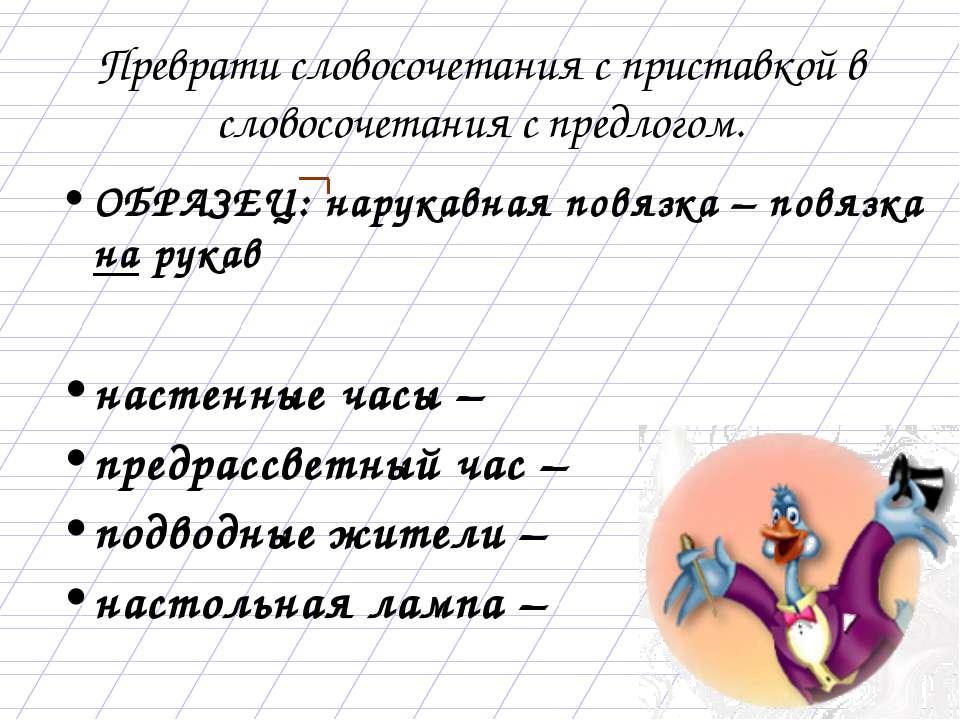 Преврати словосочетания с приставкой в словосочетания с предлогом. ОБРАЗЕЦ: н...
