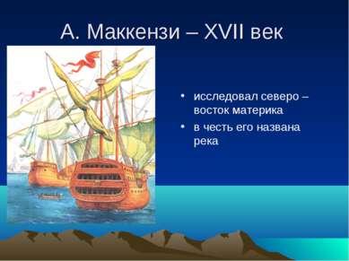 А. Маккензи – XVII век исследовал северо – восток материка в честь его назван...