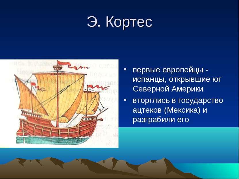 Э. Кортес первые европейцы - испанцы, открывшие юг Северной Америки вторглись...