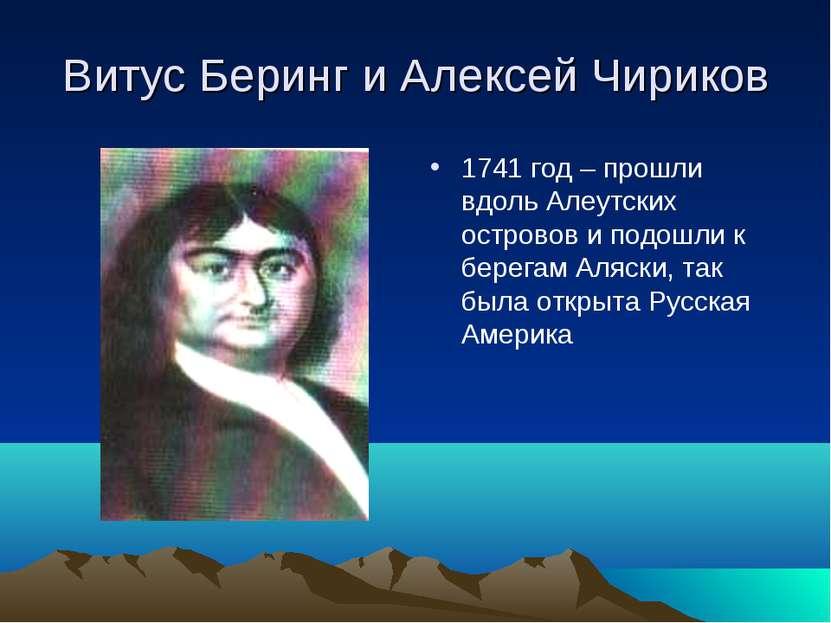 Витус Беринг и Алексей Чириков 1741 год – прошли вдоль Алеутских островов и п...