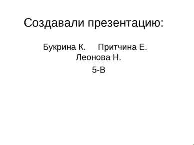 Создавали презентацию: Букрина К. Притчина Е. Леонова Н. 5-В