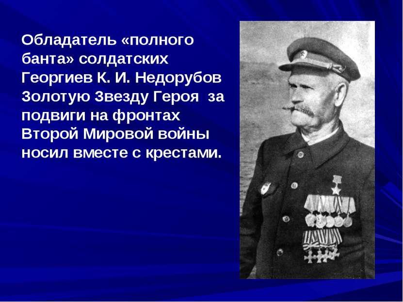 Обладатель «полного банта» солдатских Георгиев К.И.Недорубов Золотую Звезду...