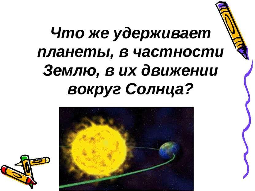 Что же удерживает планеты, в частности Землю, в их движении вокруг Солнца?