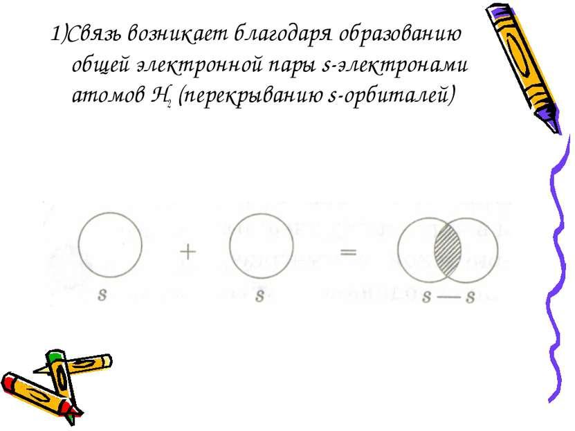 1)Связь возникает благодаря образованию общей электронной пары s-электронами ...
