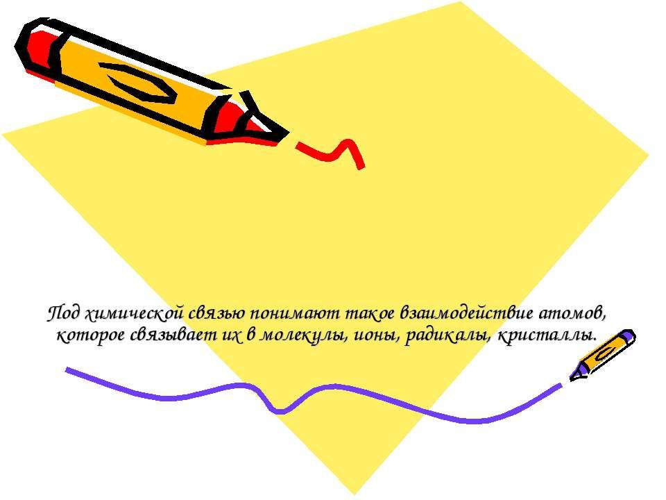 Под химической связью понимают такое взаимодействие атомов, которое связывает...