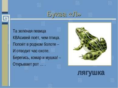 Буква «Л» Та зелёная певица КВАсивей поёт, чем птица. Попоёт в родном болоте ...
