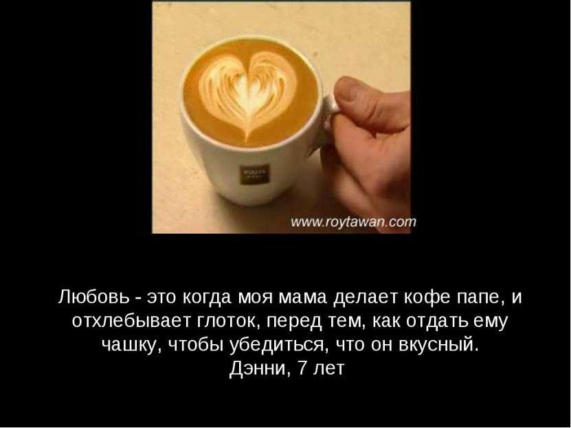 Любовь - это когда моя мама делает кофе папе, и отхлебывает глоток, перед тем...