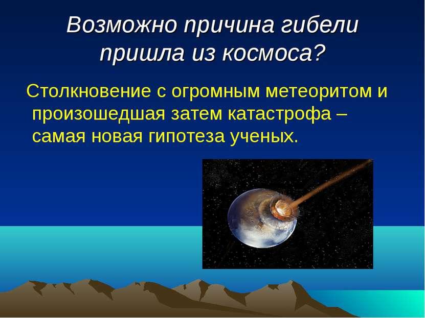 Возможно причина гибели пришла из космоса? Столкновение с огромным метеоритом...