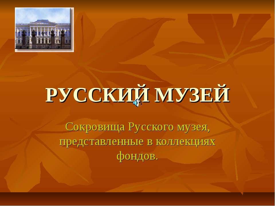 РУССКИЙ МУЗЕЙ Сокровища Русского музея, представленные в коллекциях фондов.