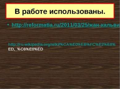 В работе использованы. http://reformatia.ru/2011/03/25/жан-кальвин-и-реформац...
