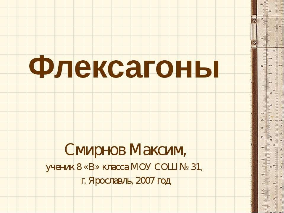 Флексагоны Смирнов Максим, ученик 8 «В» класса МОУ СОШ № 31, г. Ярославль, 20...