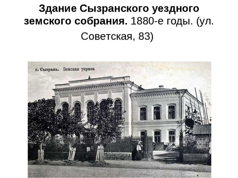 Здание Сызранского уездного земского собрания. 1880-е годы. (ул. Советская, 83)