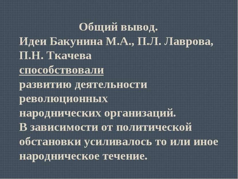 Общий вывод. Идеи Бакунина М.А., П.Л. Лаврова, П.Н. Ткачева способствовали ра...