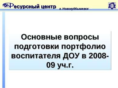 Основные вопросы подготовки портфолио воспитателя ДОУ в 2008-09 уч.г. есурсны...