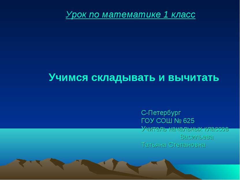 Урок по математике 1 класс С-Петербург ГОУ СОШ № 625 Учитель начальных классо...