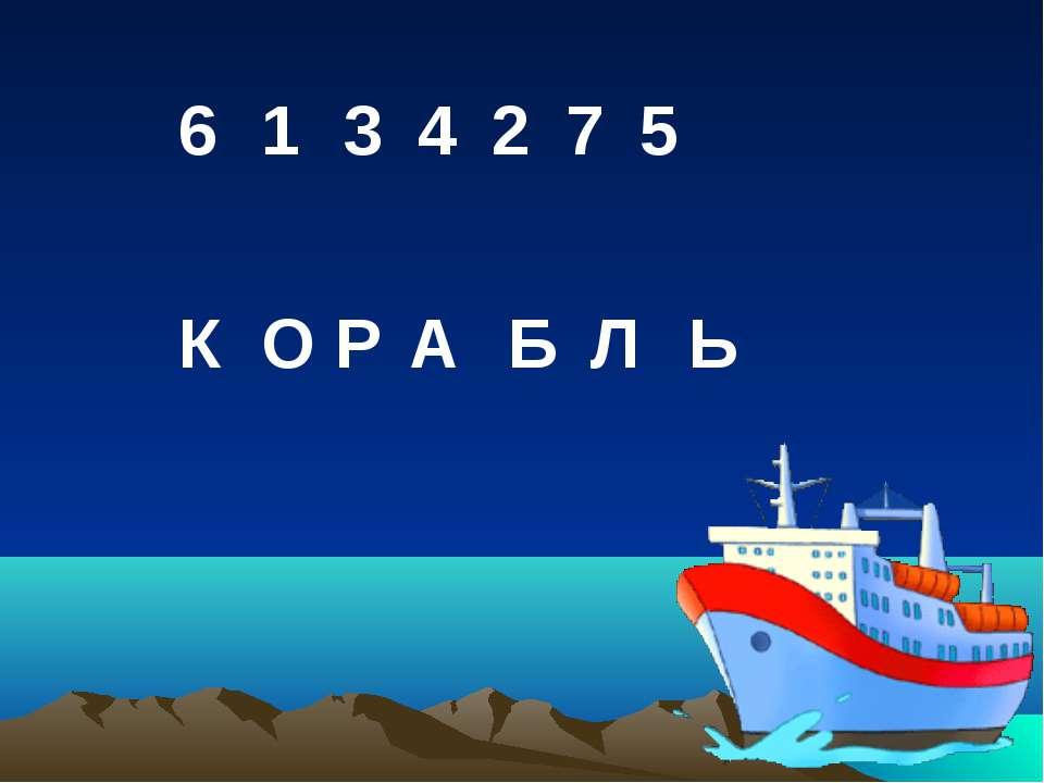 1 6 3 4 2 7 5 К О Р А Б Л Ь