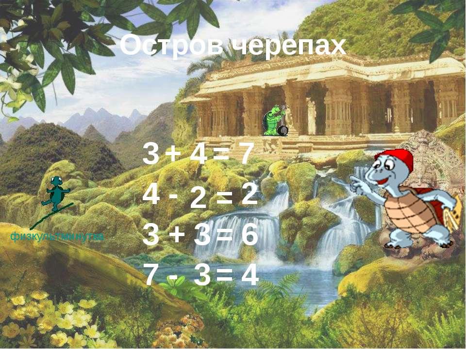 Остров черепах физкультминутка 3 + = 4 7 4 2 3 6 3 3 - = 2 + = 7 - = 4
