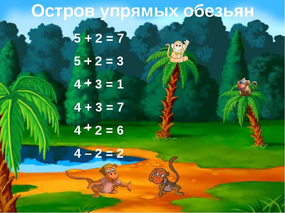 Остров упрямых обезьян 5 + 2 = 7 5 2 = 3 4 3 = 1 4 + 3 = 7 4 2 = 6 4 – 2 = 2 ...